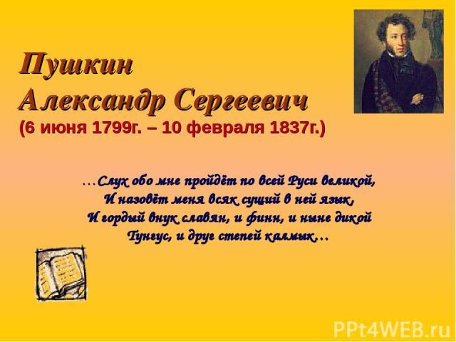 Пушкин Александр Сергеевич (6 июня 1799г. – 10 февраля 1837г.) …Слух обо мне пройдёт по всей Руси великой, И назовёт меня всяк сущий в ней язык, И гордый внук славян, и финн, и ныне дикой Тунгус, и друг степей калмык…