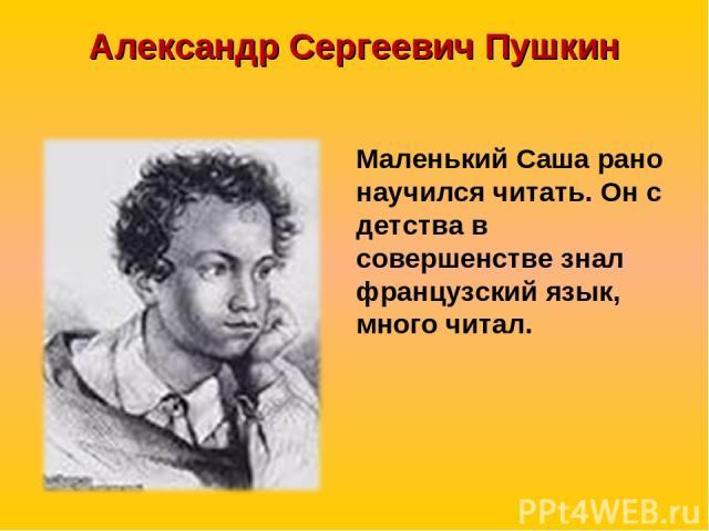 Александр Сергеевич Пушкин Маленький Саша рано научился читать. Он с детства в совершенстве знал французский язык, много читал.