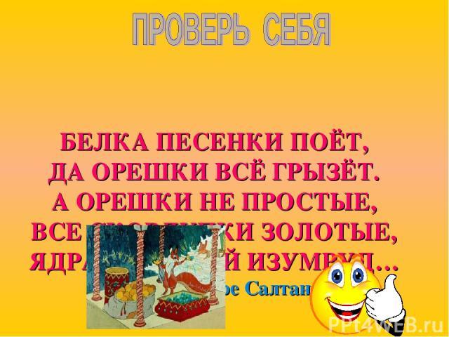 БЕЛКА ПЕСЕНКИ ПОЁТ, ДА ОРЕШКИ ВСЁ ГРЫЗЁТ. А ОРЕШКИ НЕ ПРОСТЫЕ, ВСЕ СКОРЛУПКИ ЗОЛОТЫЕ, ЯДРА – ЧИСТЫЙ ИЗУМРУД… « Сказка о царе Салтане»
