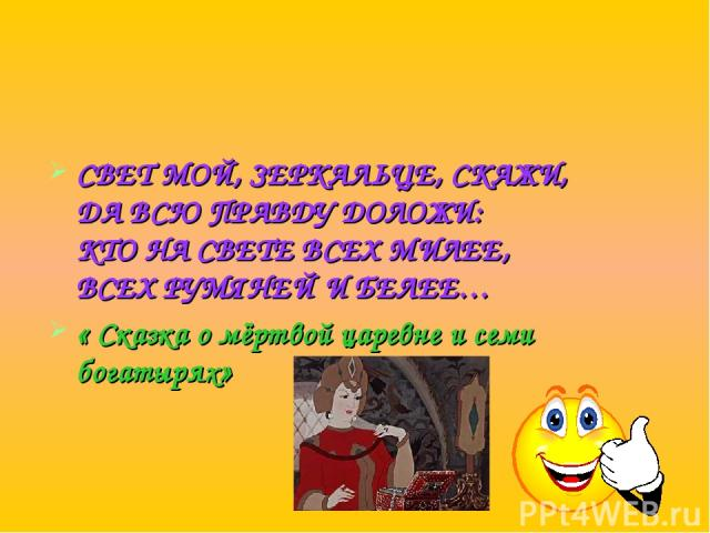 СВЕТ МОЙ, ЗЕРКАЛЬЦЕ, СКАЖИ, ДА ВСЮ ПРАВДУ ДОЛОЖИ: КТО НА СВЕТЕ ВСЕХ МИЛЕЕ, ВСЕХ РУМЯНЕЙ И БЕЛЕЕ… « Сказка о мёртвой царевне и семи богатырях»