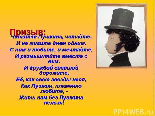 Призыв: Читайте Пушкина, читайте, И не живите днем одним. С ним и любите, и мечтайте, И размышляйте вместе с ним. И дружбой светлой дорожите, Её, как свет звезды неся, Как Пушкин, пламенно любите, - Жить нам без Пушкина нельзя!