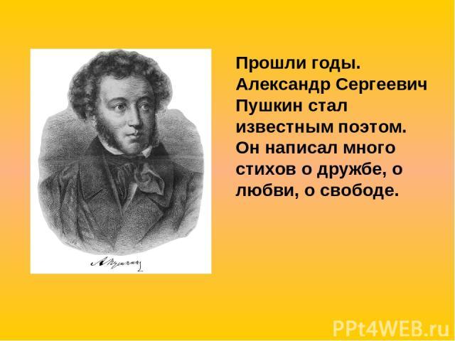 Прошли годы. Александр Сергеевич Пушкин стал известным поэтом. Он написал много стихов о дружбе, о любви, о свободе.