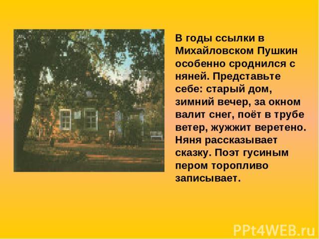 В годы ссылки в Михайловском Пушкин особенно сроднился с няней. Представьте себе: старый дом, зимний вечер, за окном валит снег, поёт в трубе ветер, жужжит веретено. Няня рассказывает сказку. Поэт гусиным пером торопливо записывает.