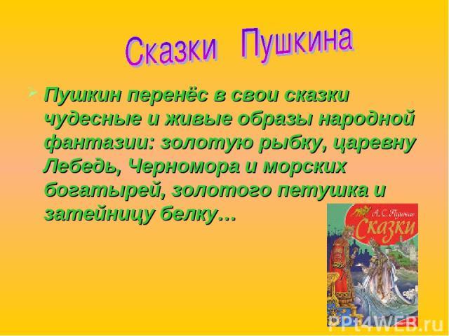 Пушкин перенёс в свои сказки чудесные и живые образы народной фантазии: золотую рыбку, царевну Лебедь, Черномора и морских богатырей, золотого петушка и затейницу белку…