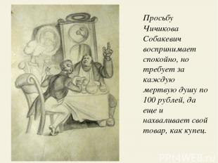 Просьбу Чичикова Собакевич воспринимает спокойно, но требует за каждую мертвую д