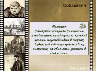 Собакевич Помещик Собакевич Михайло Семёнович- ненавистник просвещения, крепкий