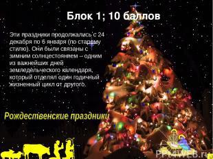 Блок 1; 10 баллов Эти праздники продолжались с 24 декабря по 6 января (по старом