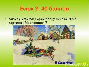 Блок 2; 40 баллов Какому русскому художнику принадлежит картина «Масленица»?