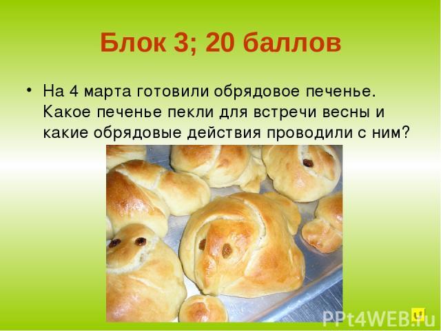 Блок 3; 20 баллов На 4 марта готовили обрядовое печенье. Какое печенье пекли для встречи весны и какие обрядовые действия проводили с ним?