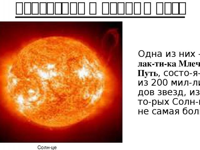 Галактика Млечный путь Одна из них –га лак ти ка Млеч ный Путь, состо я щая из 200 мил ли ар дов звезд, из ко то рых Солн це – не самая боль шая Солн це
