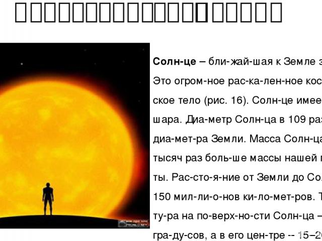 Характеристики Солнца Солн це– бли жай шая к Земле звез да. Это огром ное рас ка лен ное кос ми че ское тело (рис. 16). Солн це имеет форму шара. Диа метр Солн ца в 109 раз боль ше диа мет ра Земли. Масса Солн ца в 330 тысяч раз боль ше массы наше…