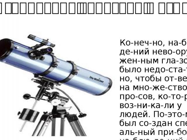 Изобретение телескопа и его совершенствование Ко неч но, на блю де ний нево ору жен ным гла зом было недо ста точ но, чтобы от ве тить на мно же ство во про сов, ко то рые воз ни ка ли у людей. По это му был со здан спе ци аль ный при бор для на бл…