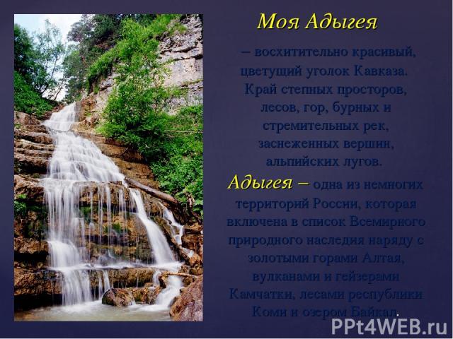 Моя Адыгея – восхитительно красивый, цветущий уголок Кавказа. Край степных просторов, лесов, гор, бурных и стремительных рек, заснеженных вершин, альпийских лугов. Адыгея – одна из немногих территорий России, которая включена в список Всемирного при…