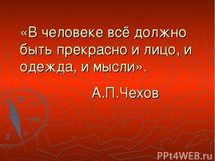 «В человеке всё должно быть прекрасно и лицо, и одежда, и мысли». А.П.Чехов