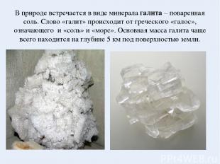 В природе встречается в виде минерала галита – поваренная соль. Слово «галит» пр