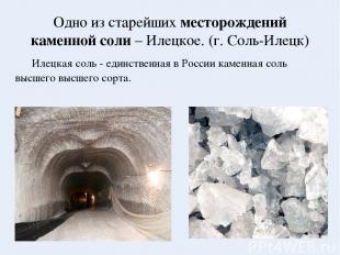 Одно из старейших месторождений каменной соли – Илецкое. (г. Соль-Илецк) Илецкая