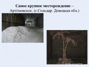 Самое крупное месторождение – Артёмовское. (г.Соледар. Донецкая обл.)