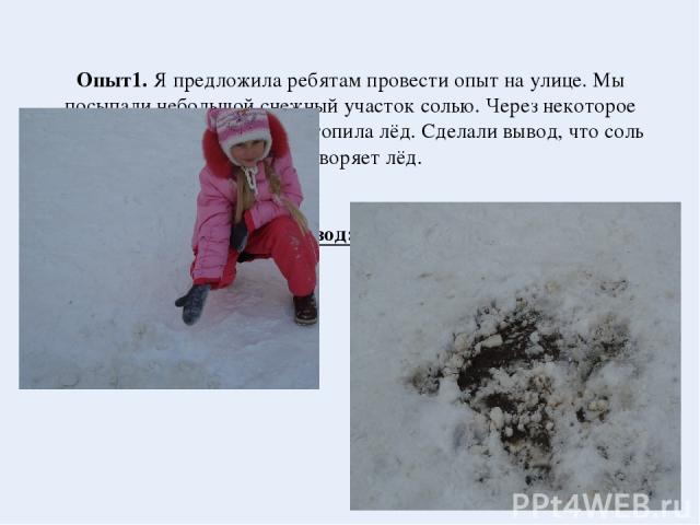 Опыт1. Я предложила ребятам провести опыт на улице. Мы посыпали небольшой снежный участок солью. Через некоторое время увидели, что соль растопила лёд. Сделали вывод, что соль растворяет лёд. Вывод:соль растворяет лёд.