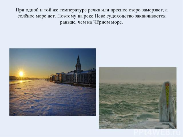 При одной и той же температуре речка или пресное озеро замерзает, а солёное море нет. Поэтому на реке Неве судоходство заканчивается раньше, чем на Чёрном море.