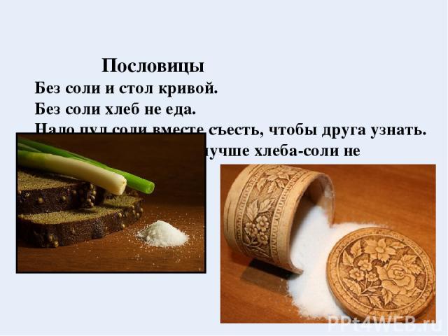 Пословицы Без соли и стол кривой. Без соли хлеб не еда. Надо пуд соли вместе съесть, чтобы друга узнать. Сколько ни думай, а лучше хлеба-соли не придумаешь.