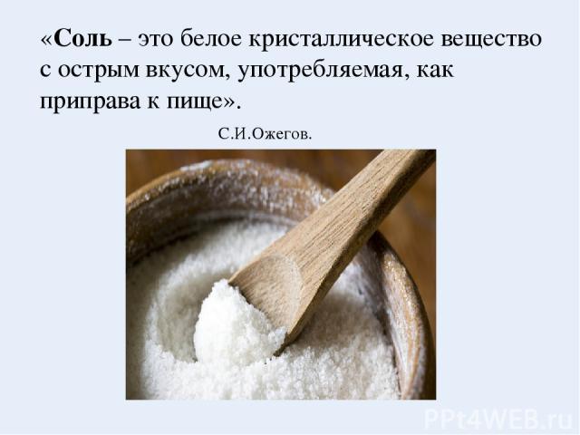 «Соль – это белое кристаллическое вещество с острым вкусом, употребляемая, как приправа к пище». С.И.Ожегов. Толковый словарь
