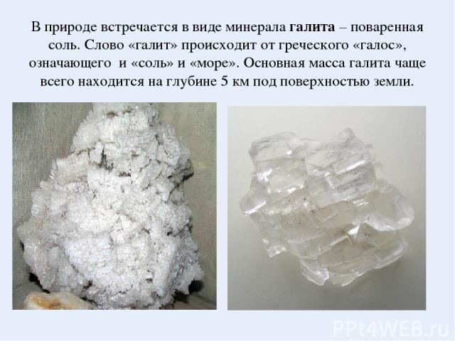 В природе встречается в виде минерала галита – поваренная соль. Слово «галит» происходит от греческого «галос», означающего и «соль» и «море». Основная масса галита чаще всего находится на глубине 5 км под поверхностью земли.
