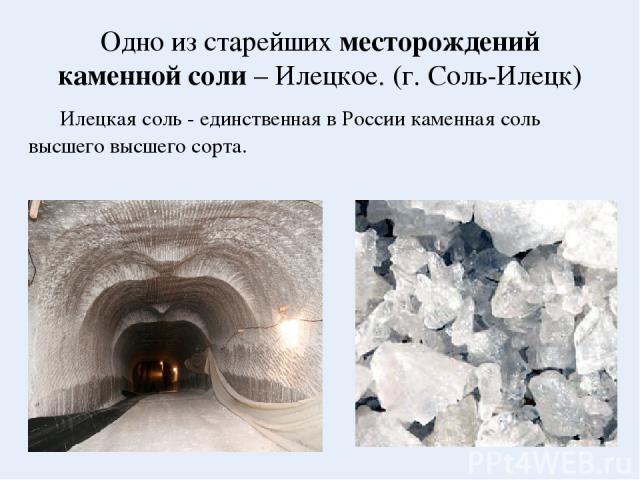 Одно из старейших месторождений каменной соли – Илецкое. (г. Соль-Илецк) Илецкая соль - единственная в России каменная соль высшего высшего сорта.