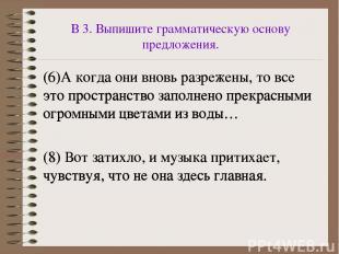 В 3. Выпишите грамматическую основу предложения. (6)А когда они вновь разрежены,