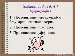 Задания А 5, А 6, А 7 Орфография 1. Правописание чередующейся безударной гласной