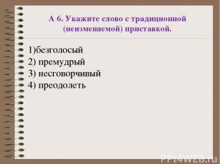 А 6. Укажите слово с традиционной (неизменяемой) приставкой. 1)безголосый 2) пре