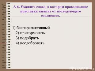А 6. Укажите слово, в котором правописание приставки зависит от последующего сог