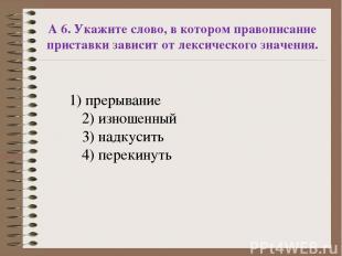 А 6. Укажите слово, в котором правописание приставки зависит от лексического зна
