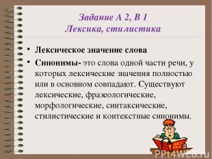 Задание А 2, В 1 Лексика, стилистика Лексическое значение слова Синонимы- это сл