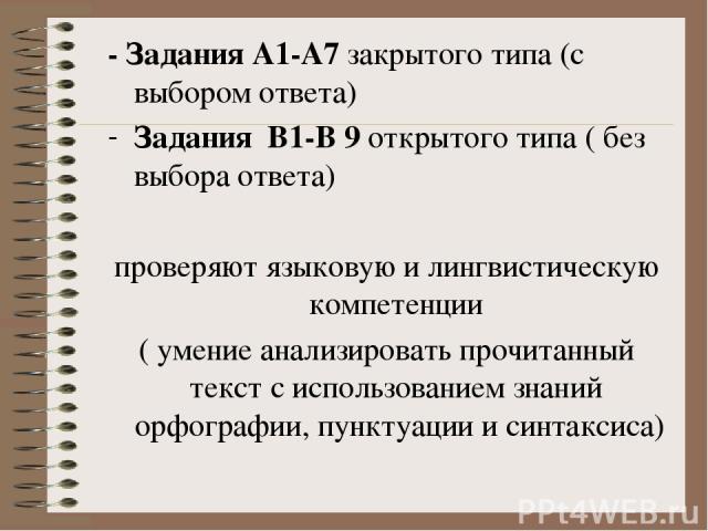 - Задания А1-А7 закрытого типа (с выбором ответа) Задания В1-В 9 открытого типа ( без выбора ответа) проверяют языковую и лингвистическую компетенции ( умение анализировать прочитанный текст с использованием знаний орфографии, пунктуации и синтаксиса)