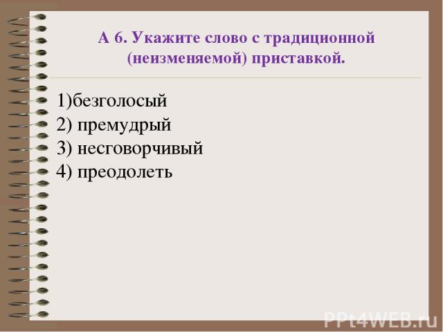 А 6. Укажите слово с традиционной (неизменяемой) приставкой. 1)безголосый 2) премудрый 3) несговорчивый 4) преодолеть
