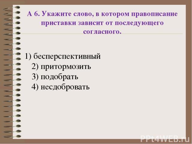 А 6. Укажите слово, в котором правописание приставки зависит от последующего согласного. 1) бесперспективный 2) притормозить 3) подобрать 4) несдобровать