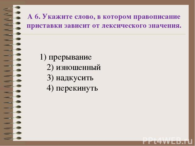 А 6. Укажите слово, в котором правописание приставки зависит от лексического значения. 1) прерывание 2) изношенный 3) надкусить 4) перекинуть