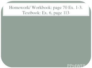 Homework/ Workbook: page 70 Ex. 1-3. Textbook: Ex. 6, page 113