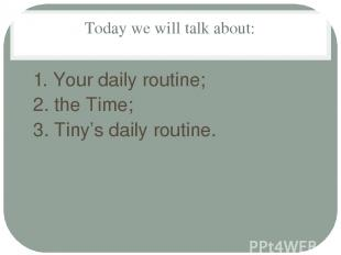 Today we will talk about: 1. Your daily routine; 2. the Time; 3. Tiny's daily ro