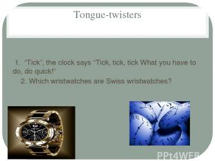 "Tongue-twisters 1. ""Tick"", the clock says ""Tick, tick, tick What you have to do,"
