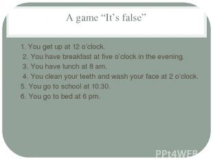 "A game ""It's false"" 1. You get up at 12 o'clock. 2. You have breakfast at five o"