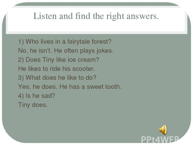 Listen and find the right answers. 1) Who lives in a fairytale forest? No, he isn't. He often plays jokes. 2) Does Tiny like ice cream? He likes to ride his scooter. 3) What does he like to do? Yes, he does. He has a sweet tooth. 4) Is he sad? Tiny does.