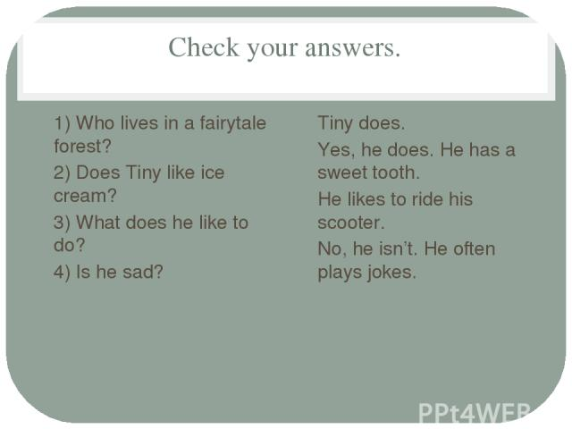 Check your answers. 1) Who lives in a fairytale forest? 2) Does Tiny like ice cream? 3) What does he like to do? 4) Is he sad? Tiny does. Yes, he does. He has a sweet tooth. He likes to ride his scooter. No, he isn't. He often plays jokes.