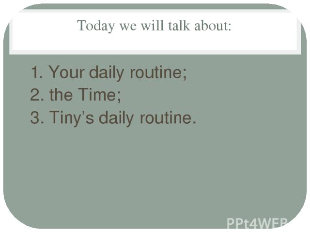 Today we will talk about: 1. Your daily routine; 2. the Time; 3. Tiny's daily routine.