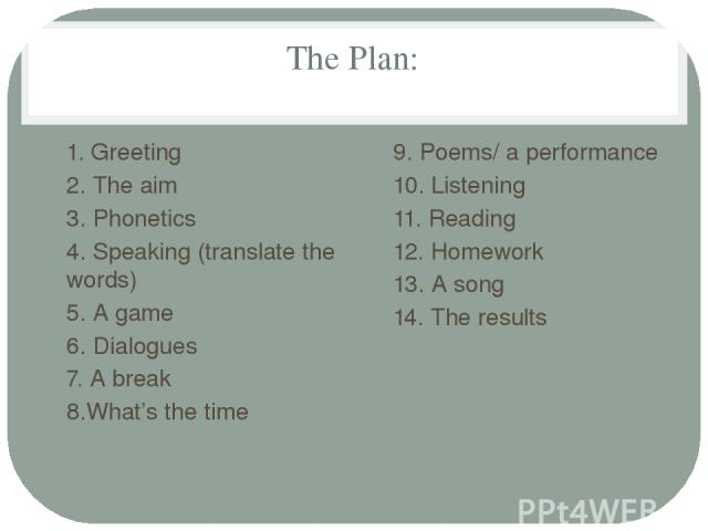 The Plan: 1. Greeting 2. The aim 3. Phonetics 4. Speaking (translate the words) 5. A game 6. Dialogues 7. A break 8.What's the time 9. Poems/ a performance 10. Listening 11. Reading 12. Homework 13. A song 14. The results