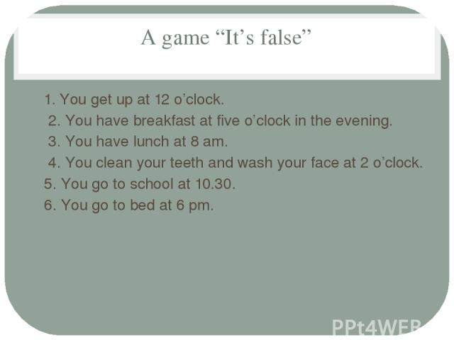 "A game ""It's false"" 1. You get up at 12 o'clock. 2. You have breakfast at five o'clock in the evening. 3. You have lunch at 8 am. 4. You clean your teeth and wash your face at 2 o'clock. 5. You go to school at 10.30. 6. You go to bed at 6 pm."