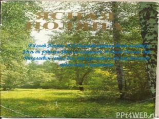 В Ясной Поляне Л.Н.Толстой прожил более полувека . Здесь он родился Здесь он пох