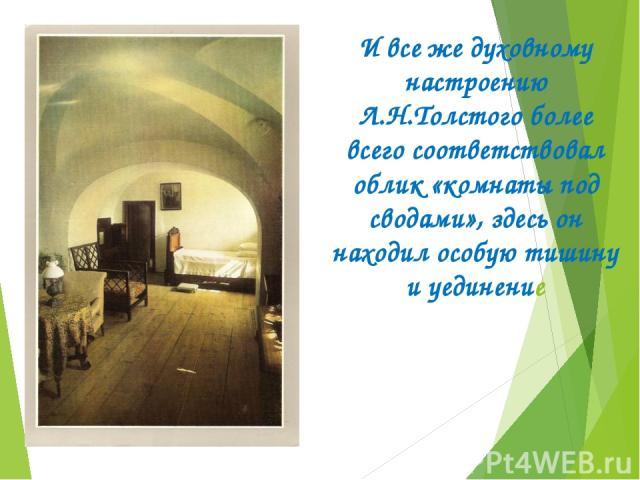 И все же духовному настроению Л.Н.Толстого более всего соответствовал облик «комнаты под сводами», здесь он находил особую тишину и уединение