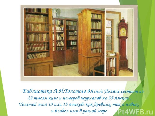 Библиотека Л.Н.Толстого в Ясной Поляне состоит из 22 тысяч книг и номеров журналов на 35 языках . Толстой знал 13 или 15 языков, как древних, так и новых, и владел ими в разной мере