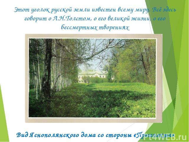 Этот уголок русской земли известен всему миру. Всё здесь говорит о Л.Н.Толстом, о его великой жизни, о его бессмертных творениях Вид Яснополянского дома со стороны «Прешпекта»